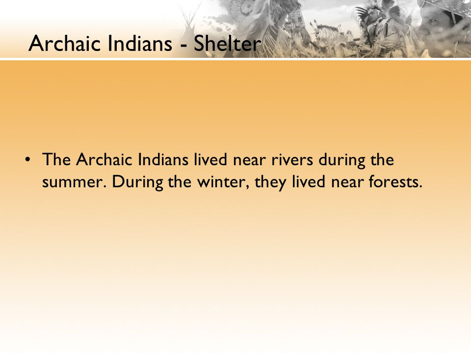 Archaic Indians - Shelter The Archaic Indians lived near rivers during the summer. During the winter, they lived near forests.
