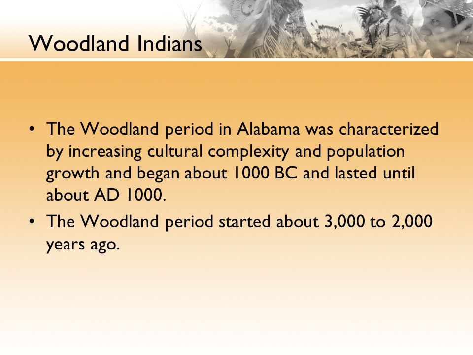 Woodland Indians The Woodland period in Alabama was characterized by increasing cultural complexity and population growth and began about 1000 BC and