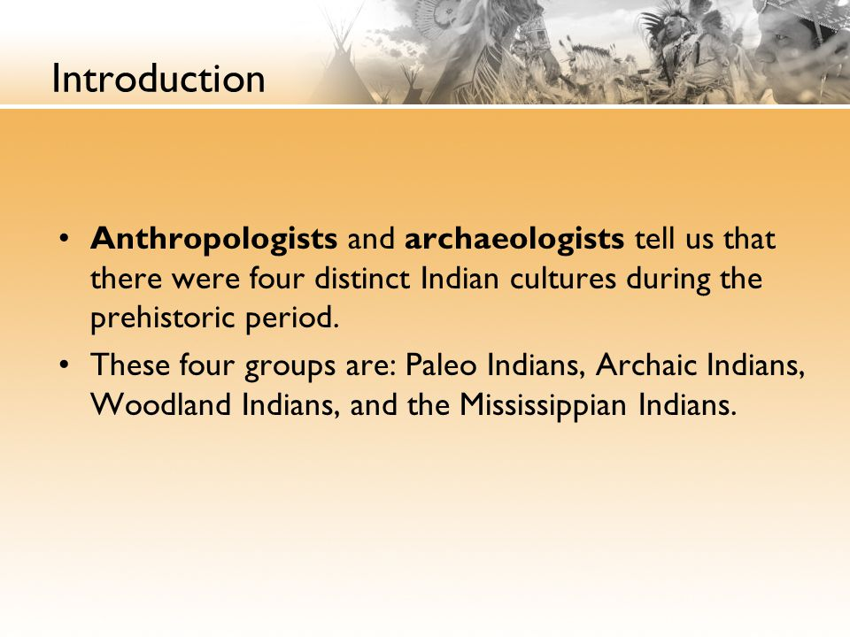 Introduction Anthropologists and archaeologists tell us that there were four distinct Indian cultures during the prehistoric period. These four groups
