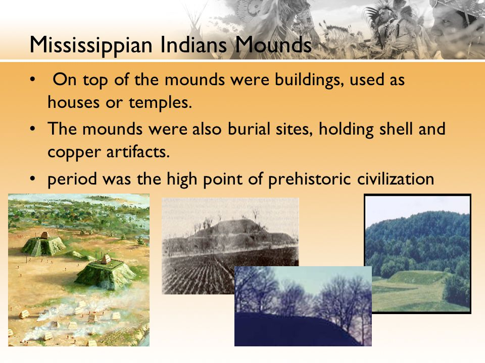Mississippian Indians Mounds On top of the mounds were buildings, used as houses or temples. The mounds were also burial sites, holding shell and copp