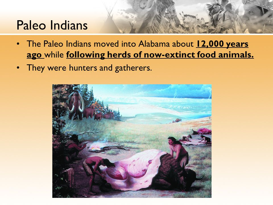 Paleo Indians The Paleo Indians moved into Alabama about 12,000 years ago while following herds of now-extinct food animals. They were hunters and gat