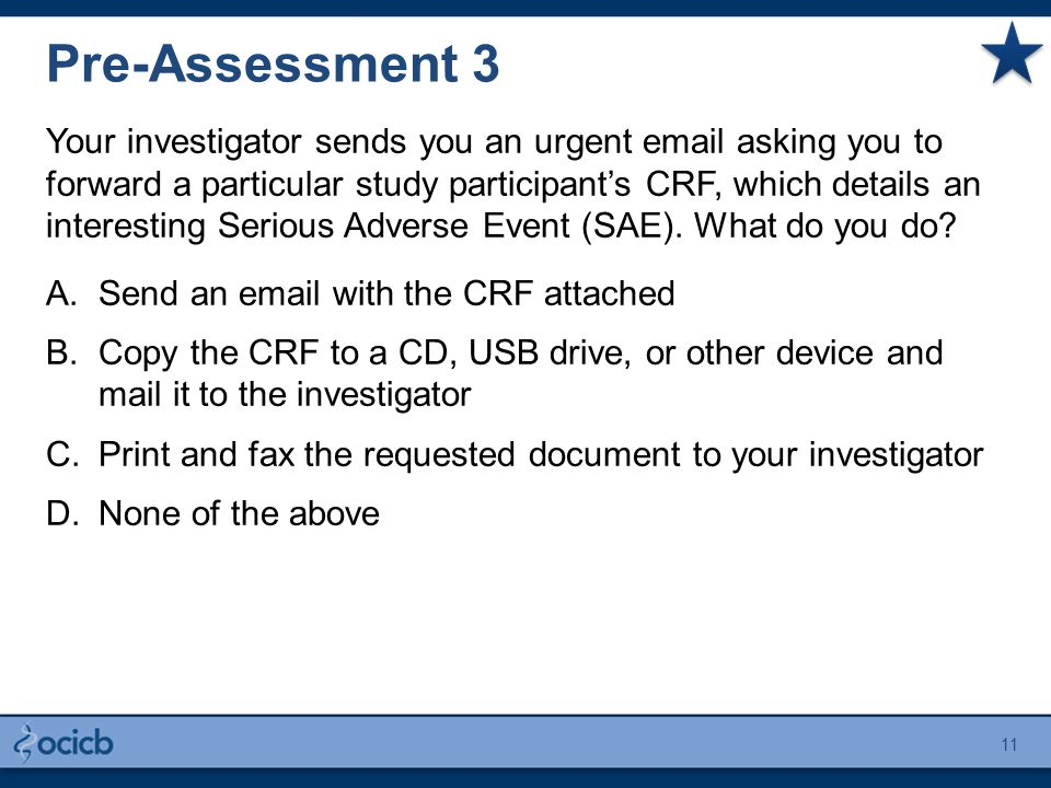 Pre-Assessment 3 Your investigator sends you an urgent email asking you to forward a particular study participant's CRF, which details an interesting