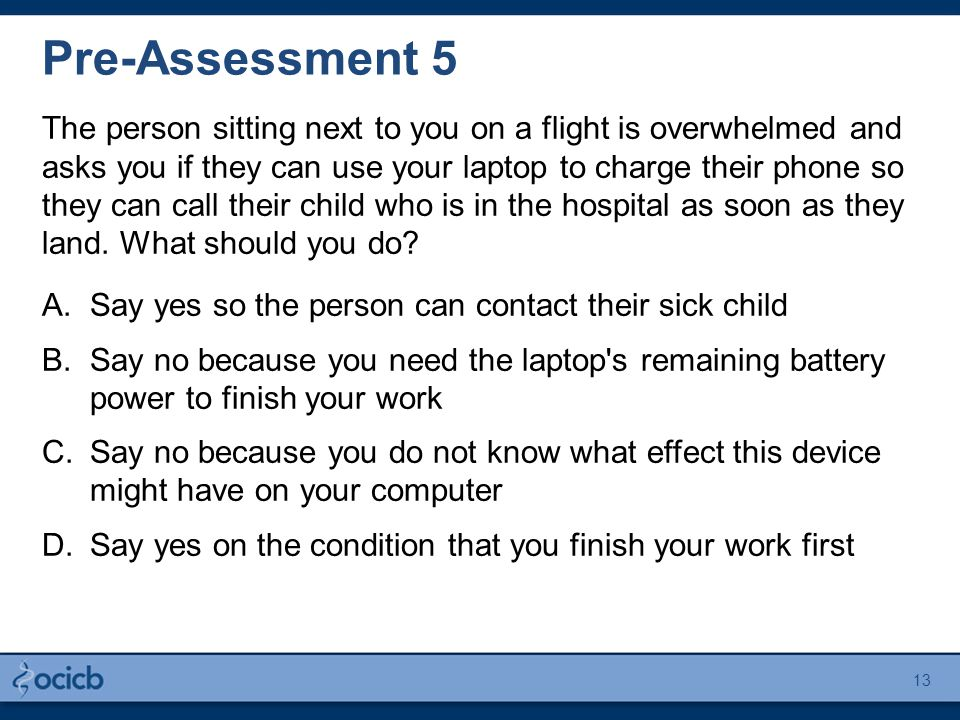 Pre-Assessment 5 The person sitting next to you on a flight is overwhelmed and asks you if they can use your laptop to charge their phone so they can call their child who is in the hospital as soon as they land.