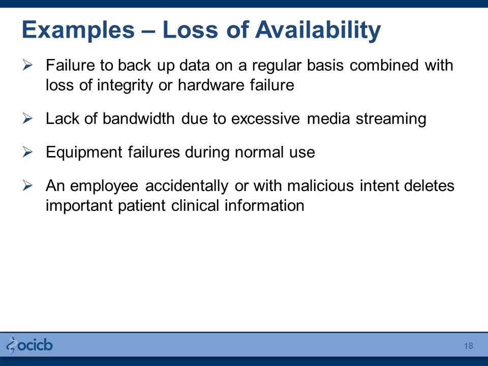 Examples – Loss of Availability  Failure to back up data on a regular basis combined with loss of integrity or hardware failure  Lack of bandwidth due to excessive media streaming  Equipment failures during normal use  An employee accidentally or with malicious intent deletes important patient clinical information 18