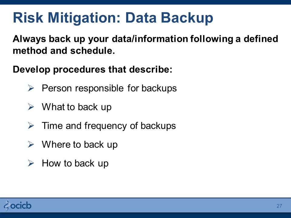 Risk Mitigation: Data Backup Always back up your data/information following a defined method and schedule. Develop procedures that describe:  Person