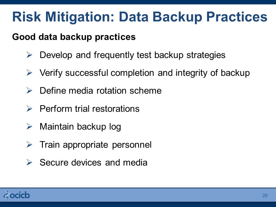 Risk Mitigation: Data Backup Practices Good data backup practices  Develop and frequently test backup strategies  Verify successful completion and i