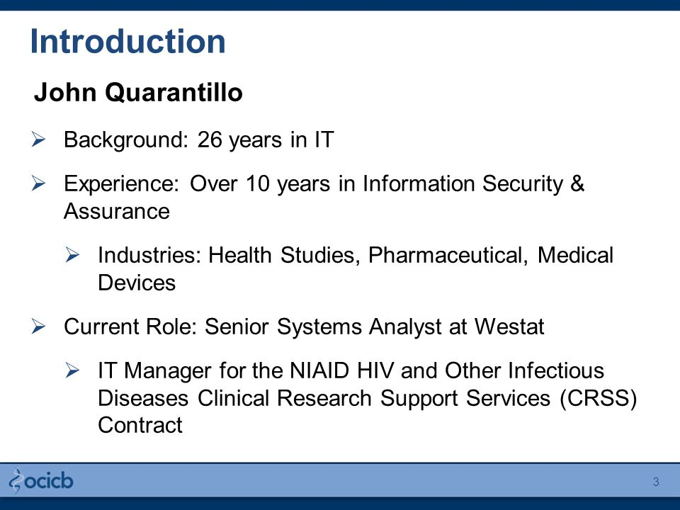 Introduction John Quarantillo  Background: 26 years in IT  Experience: Over 10 years in Information Security & Assurance  Industries: Health Studies, Pharmaceutical, Medical Devices  Current Role: Senior Systems Analyst at Westat  IT Manager for the NIAID HIV and Other Infectious Diseases Clinical Research Support Services (CRSS) Contract 3