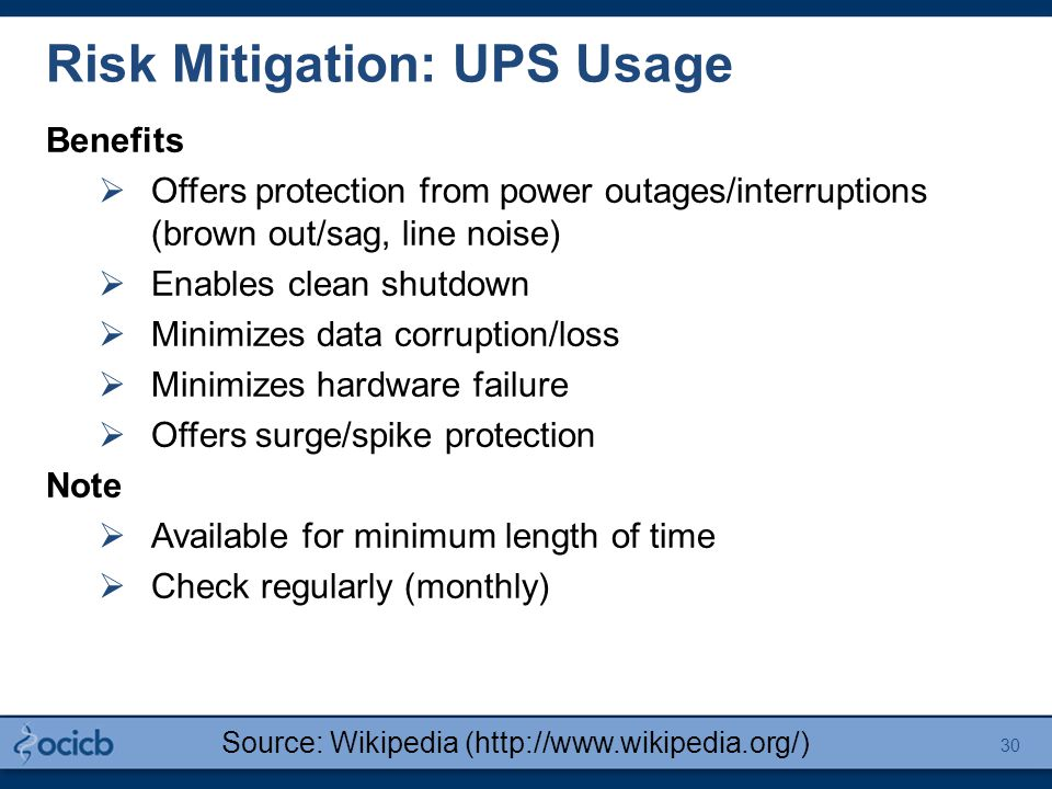 Risk Mitigation: UPS Usage Benefits  Offers protection from power outages/interruptions (brown out/sag, line noise)  Enables clean shutdown  Minimizes data corruption/loss  Minimizes hardware failure  Offers surge/spike protection Note  Available for minimum length of time  Check regularly (monthly) Source: Wikipedia (http://www.wikipedia.org/) 30