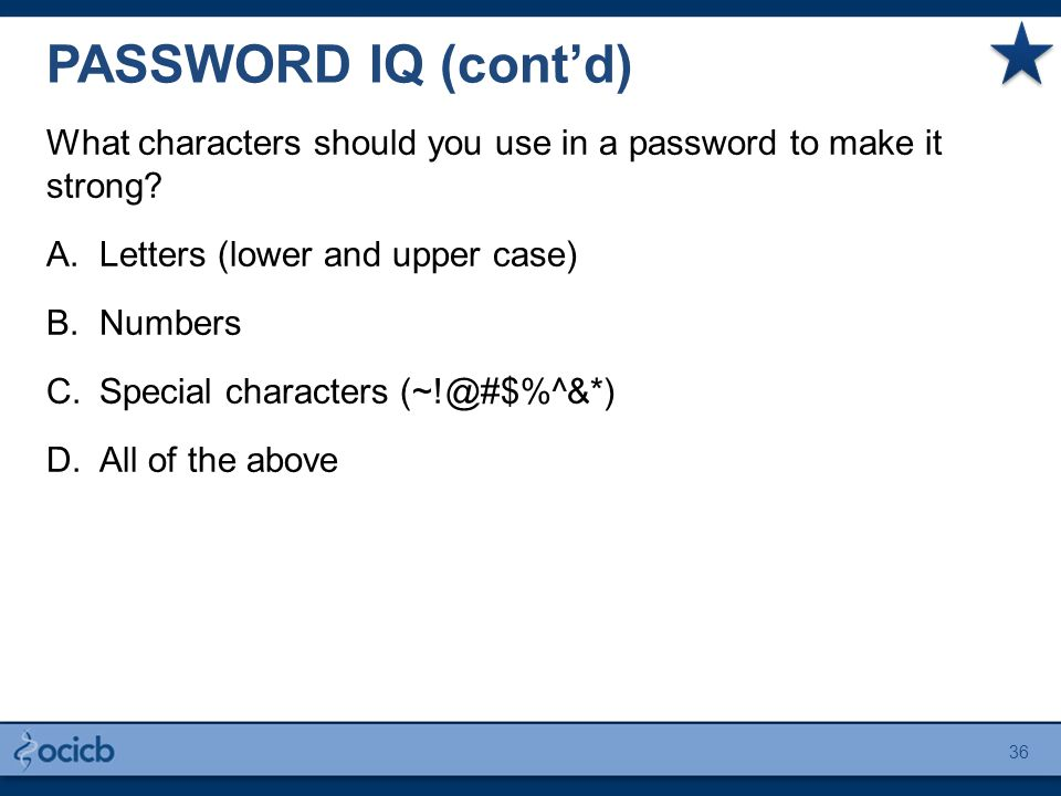 PASSWORD IQ (cont'd) What characters should you use in a password to make it strong? A.Letters (lower and upper case) B.Numbers C.Special characters (