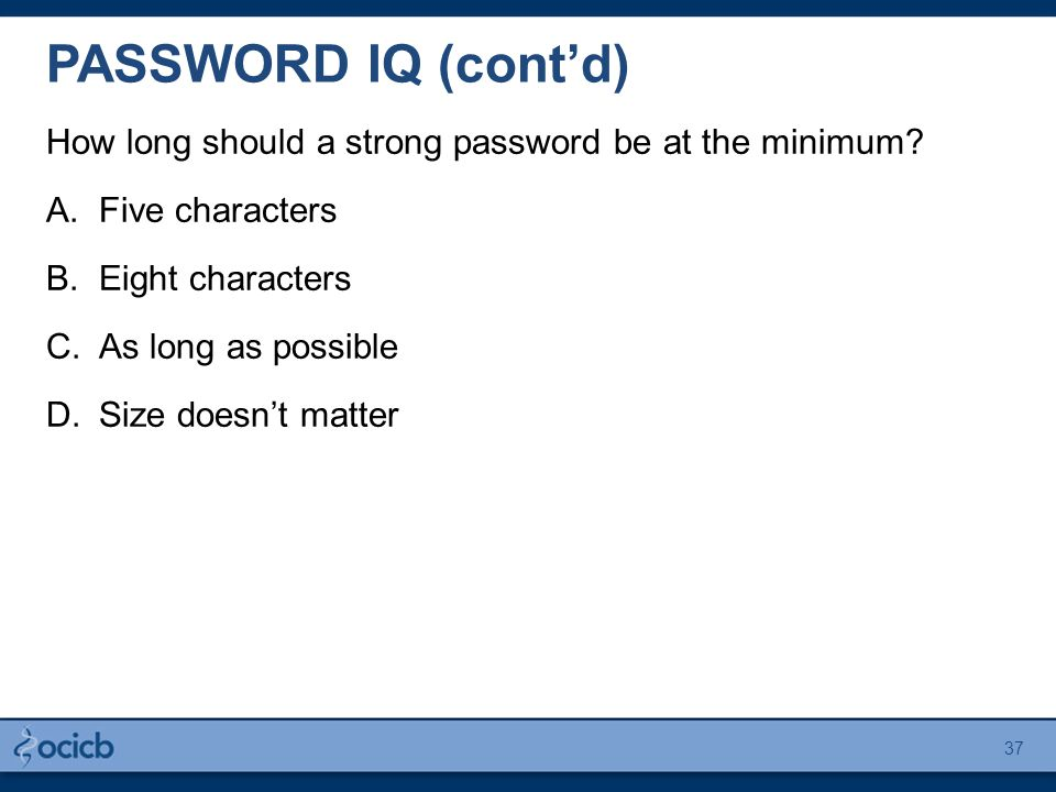 PASSWORD IQ (cont'd) How long should a strong password be at the minimum? A.Five characters B.Eight characters C.As long as possible D.Size doesn't ma