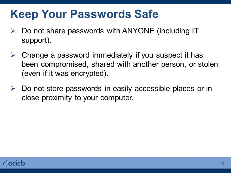 Keep Your Passwords Safe  Do not share passwords with ANYONE (including IT support).