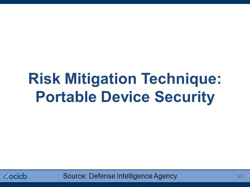Risk Mitigation Technique: Portable Device Security Source: Defense Intelligence Agency 43