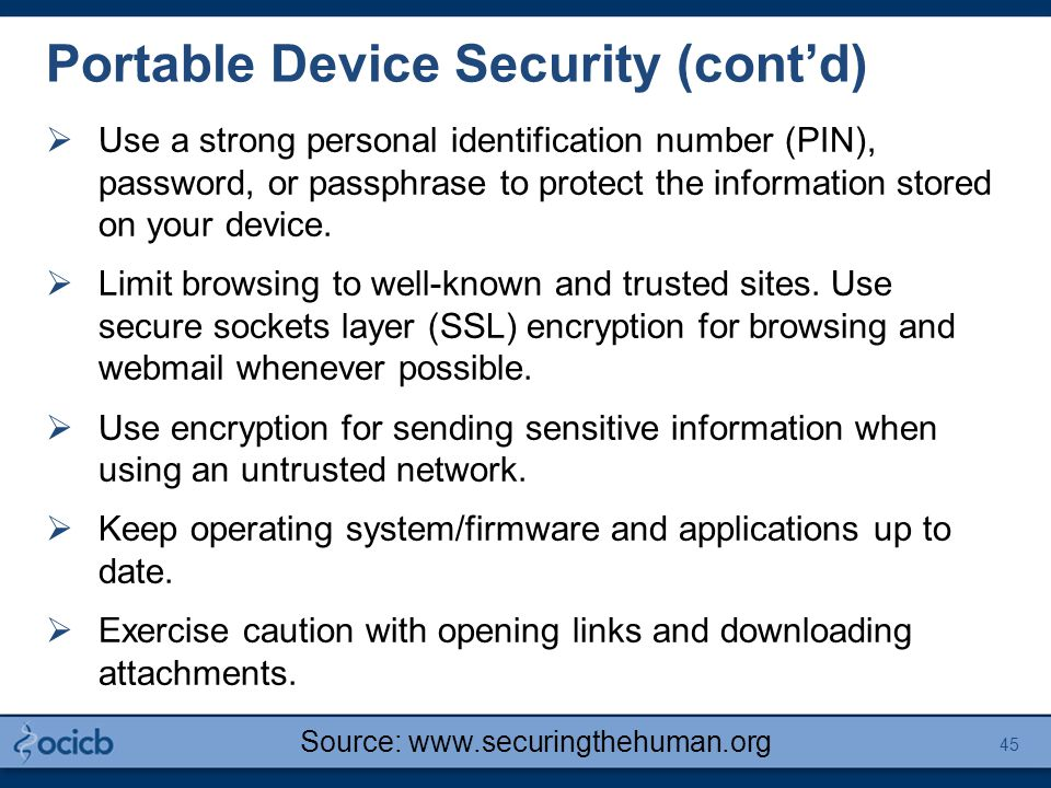 Portable Device Security (cont'd)  Use a strong personal identification number (PIN), password, or passphrase to protect the information stored on your device.