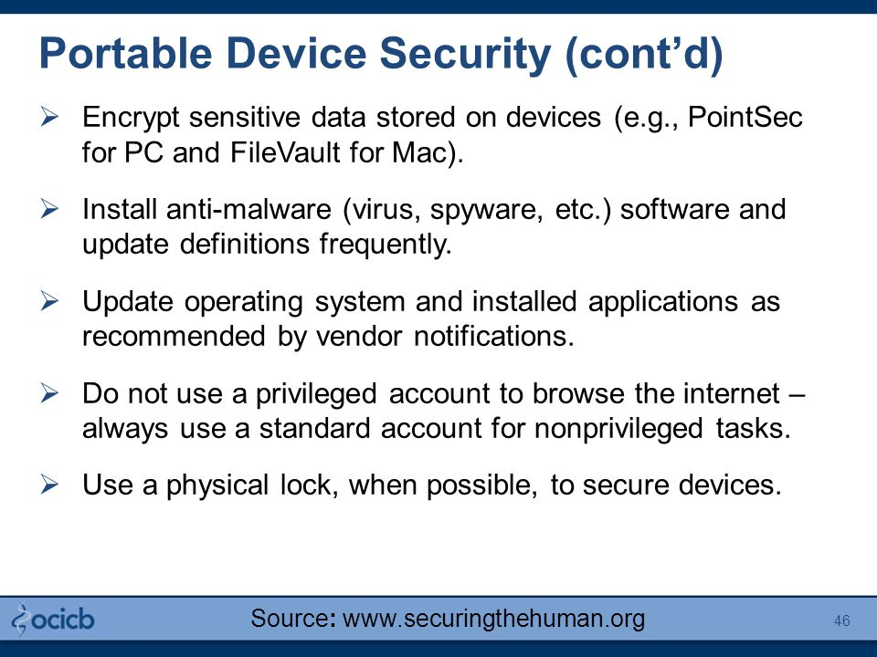Portable Device Security (cont'd)  Encrypt sensitive data stored on devices (e.g., PointSec for PC and FileVault for Mac).  Install anti-malware (vi