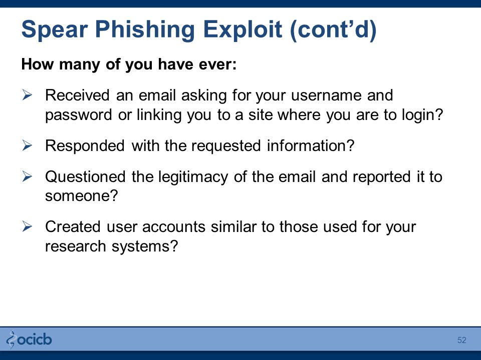 How many of you have ever:  Received an email asking for your username and password or linking you to a site where you are to login?  Responded with