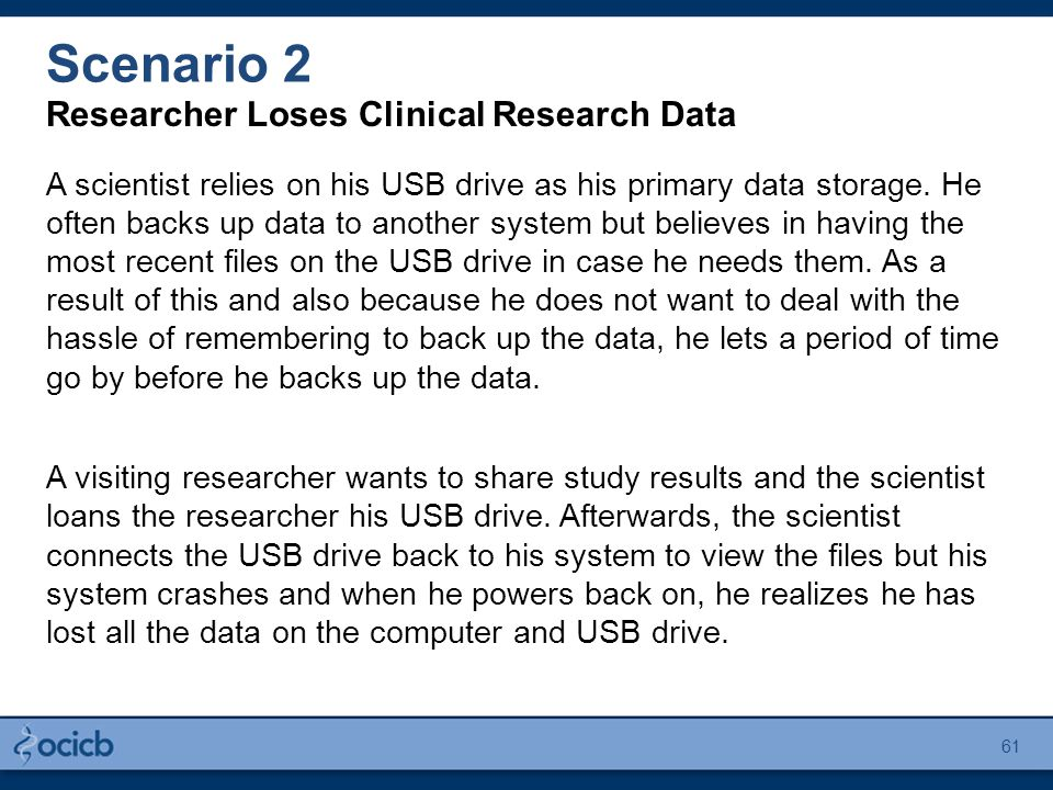 Scenario 2 Researcher Loses Clinical Research Data A scientist relies on his USB drive as his primary data storage.