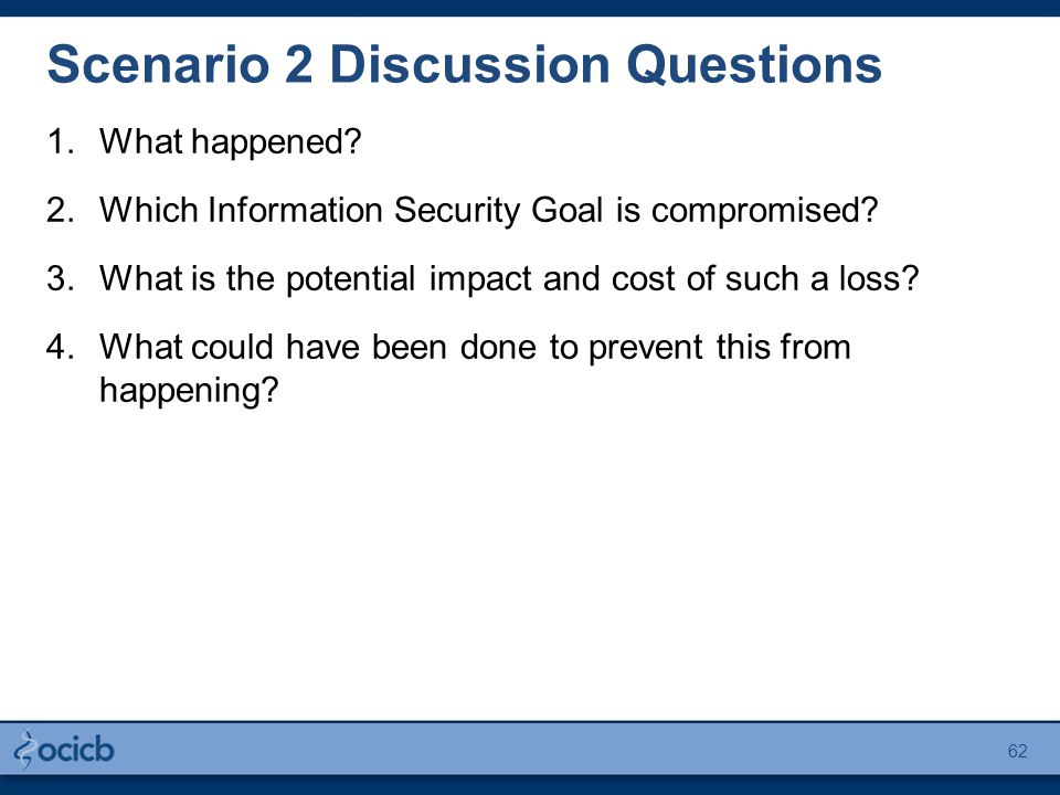 Scenario 2 Discussion Questions 1.What happened? 2.Which Information Security Goal is compromised? 3.What is the potential impact and cost of such a l