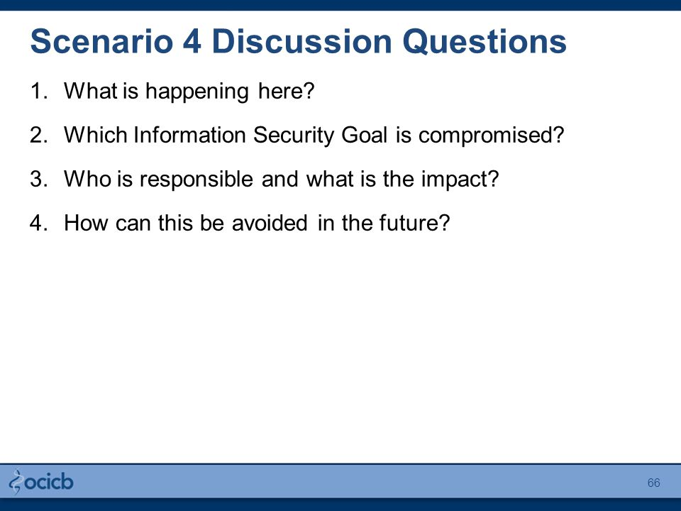 Scenario 4 Discussion Questions 1.What is happening here? 2.Which Information Security Goal is compromised? 3.Who is responsible and what is the impac