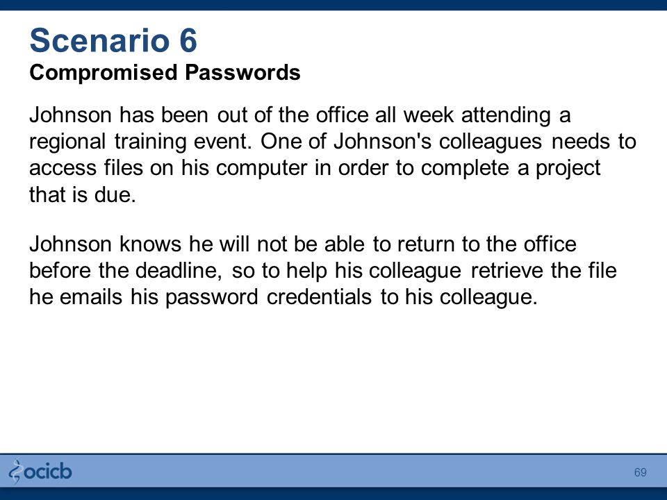Scenario 6 Compromised Passwords Johnson has been out of the office all week attending a regional training event. One of Johnson's colleagues needs to