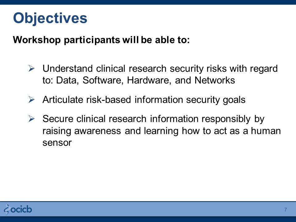 Workshop participants will be able to:  Understand clinical research security risks with regard to: Data, Software, Hardware, and Networks  Articula