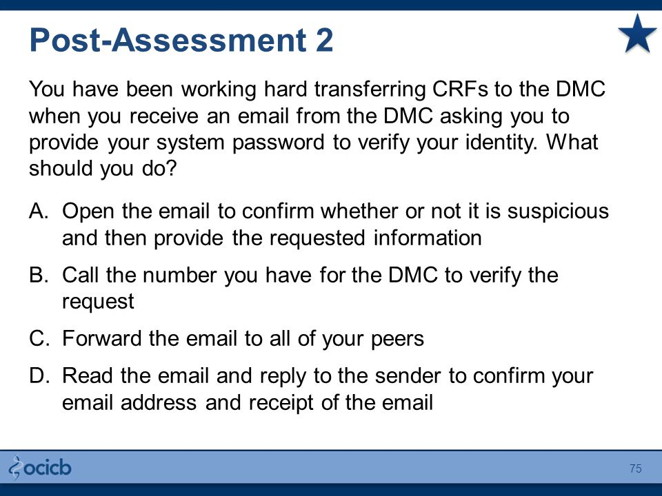 Post-Assessment 2 You have been working hard transferring CRFs to the DMC when you receive an email from the DMC asking you to provide your system password to verify your identity.