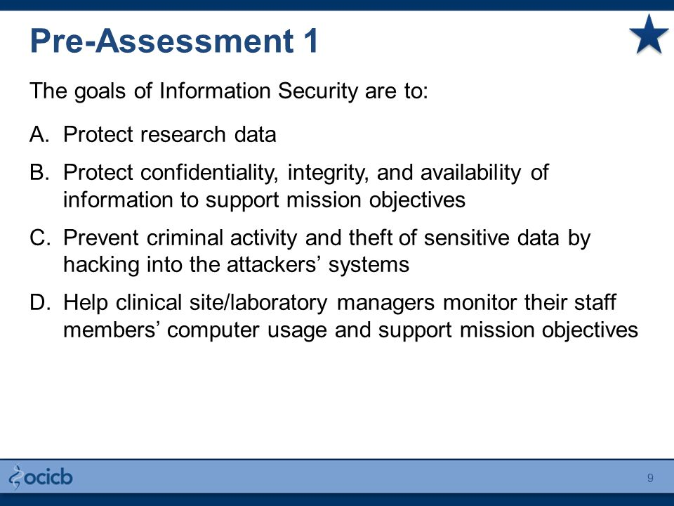 The goals of Information Security are to: A.Protect research data B.Protect confidentiality, integrity, and availability of information to support mission objectives C.Prevent criminal activity and theft of sensitive data by hacking into the attackers' systems D.Help clinical site/laboratory managers monitor their staff members' computer usage and support mission objectives Pre-Assessment 1 9