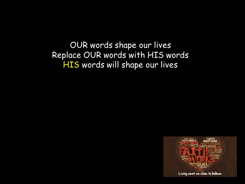 OUR words shape our lives Replace OUR words with HIS words HIS words will shape our lives