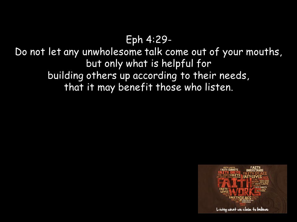 Eph 4:29- Do not let any unwholesome talk come out of your mouths, but only what is helpful for building others up according to their needs, that it may benefit those who listen.