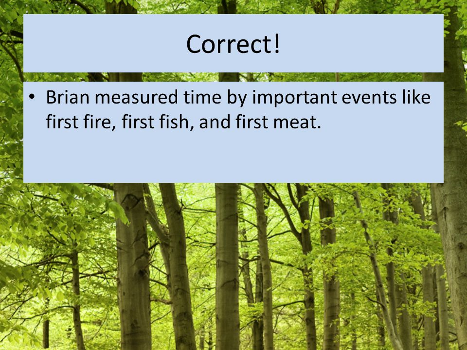 Correct! Brian measured time by important events like first fire, first fish, and first meat.