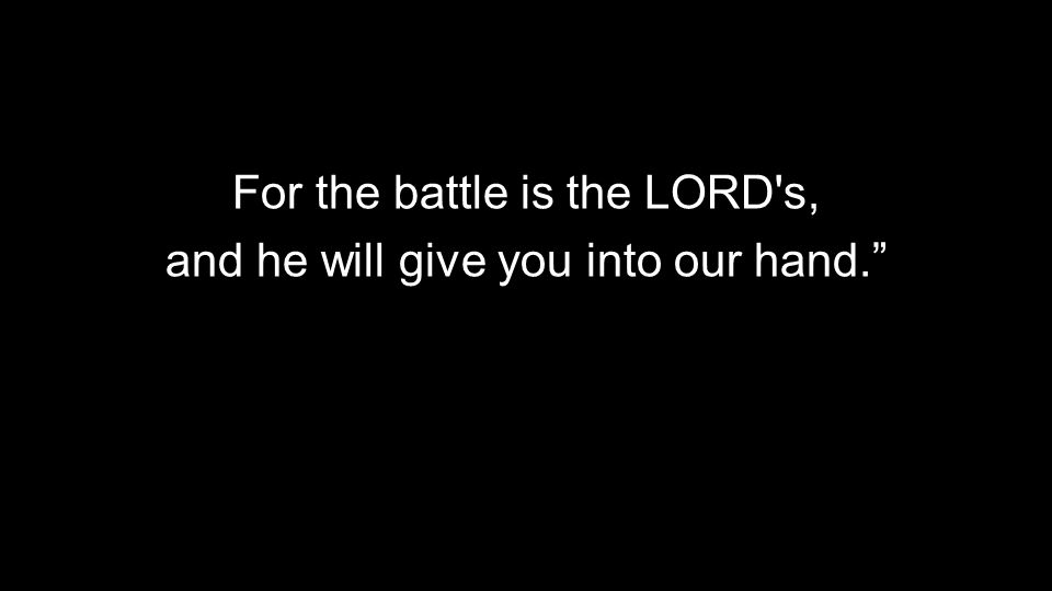For the battle is the LORD's, and he will give you into our hand.""
