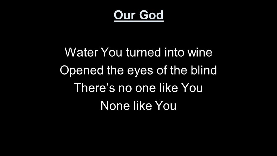 Our God Water You turned into wine Opened the eyes of the blind There's no one like You None like You