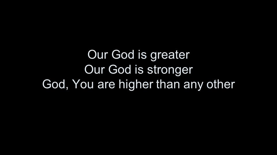 Our God is greater Our God is stronger God, You are higher than any other