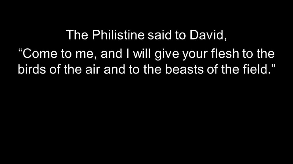 "The Philistine said to David, ""Come to me, and I will give your flesh to the birds of the air and to the beasts of the field."""