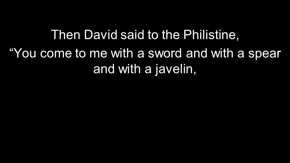 "Then David said to the Philistine, ""You come to me with a sword and with a spear and with a javelin,"