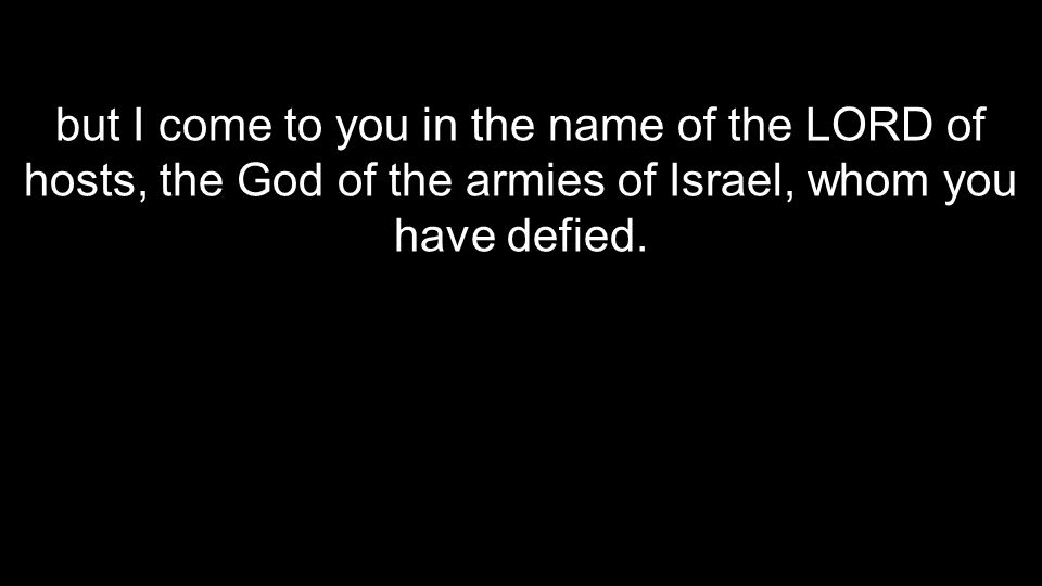 but I come to you in the name of the LORD of hosts, the God of the armies of Israel, whom you have defied.