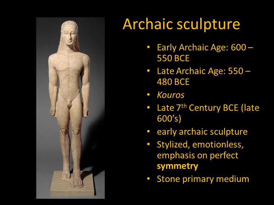 Archaic sculpture Early Archaic Age: 600 – 550 BCE Late Archaic Age: 550 – 480 BCE Kouros Late 7 th Century BCE (late 600's) early archaic sculpture Stylized, emotionless, emphasis on perfect symmetry Stone primary medium