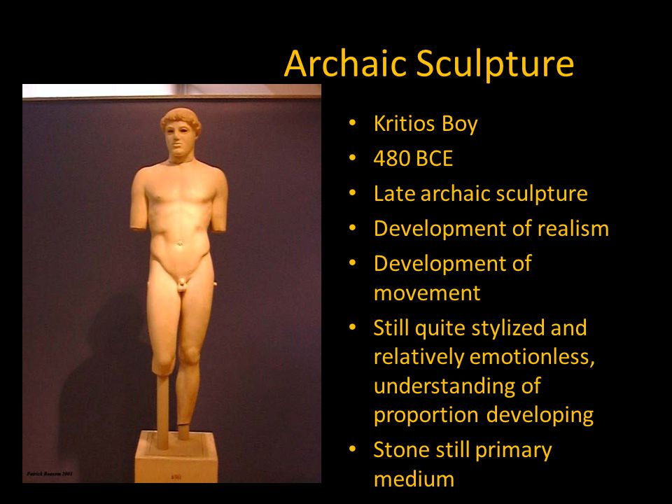 Archaic Sculpture Kritios Boy 480 BCE Late archaic sculpture Development of realism Development of movement Still quite stylized and relatively emotionless, understanding of proportion developing Stone still primary medium
