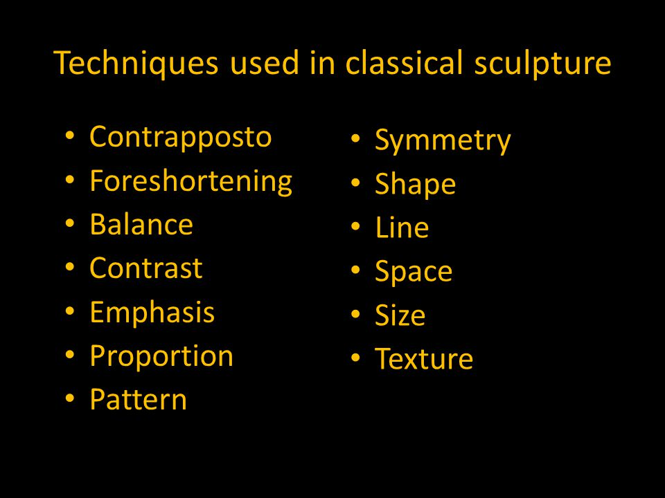 Techniques used in classical sculpture Contrapposto Foreshortening Balance Contrast Emphasis Proportion Pattern Symmetry Shape Line Space Size Texture