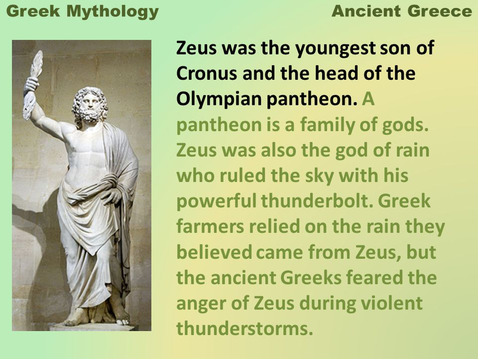 Greek Mythology Ancient Greece Zeus was the youngest son of Cronus and the head of the Olympian pantheon.