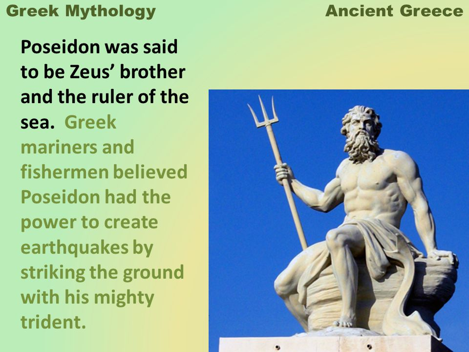 Greek Mythology Ancient Greece Poseidon was said to be Zeus' brother and the ruler of the sea.