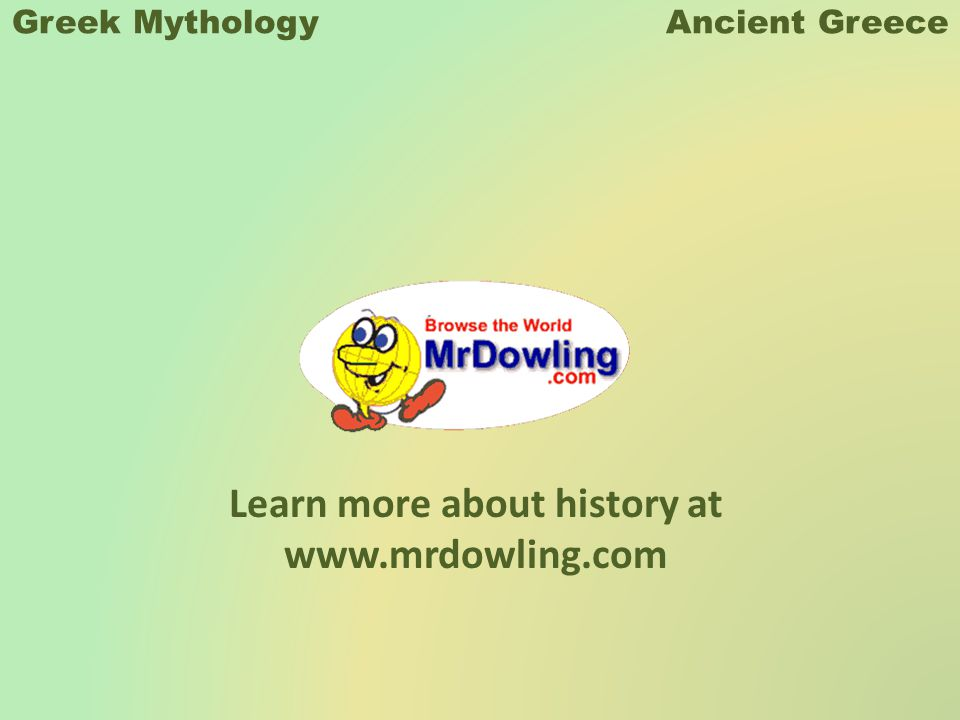 Learn more about history at www.mrdowling.com Greek Mythology Ancient Greece