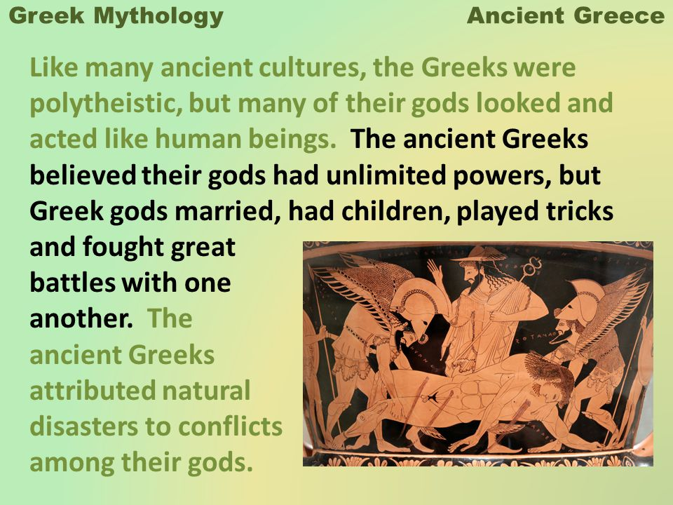 Greek Mythology Ancient Greece Like many ancient cultures, the Greeks were polytheistic, but many of their gods looked and acted like human beings.