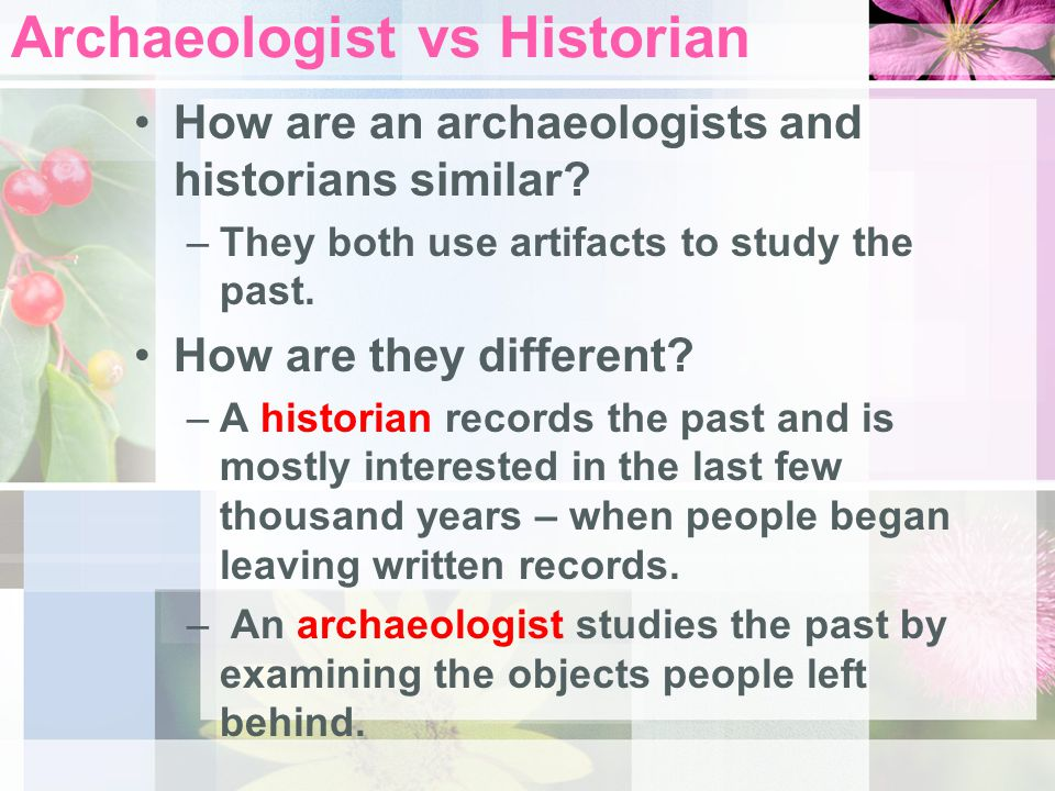 In groups of three – discuss the question below: How are an archaeologists and historians similar.