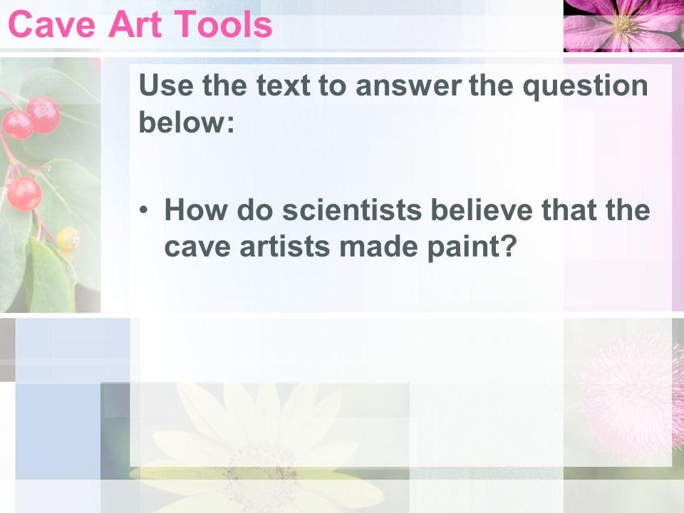 Some prehistoric tools cave artists used include: –Two piles of colored rock-hard minerals and a grindstone for grinding minerals –Sculptor's pick –Engraving tool Cave Art Tools