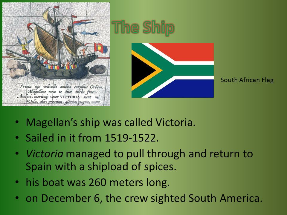 Magellan's ship was called Victoria. Sailed in it from 1519-1522. Victoria managed to pull through and return to Spain with a shipload of spices. his