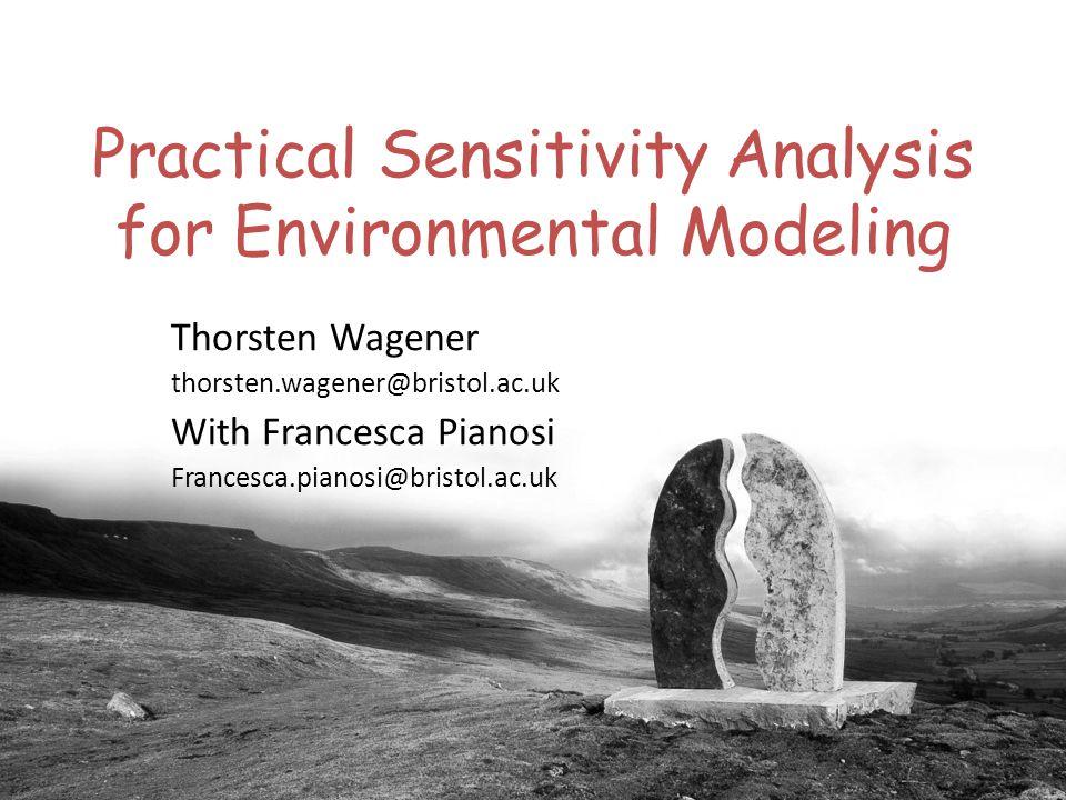 Practical Sensitivity Analysis for Environmental Modeling Thorsten Wagener thorsten.wagener@bristol.ac.uk With Francesca Pianosi Francesca.pianosi@bristol.ac.uk