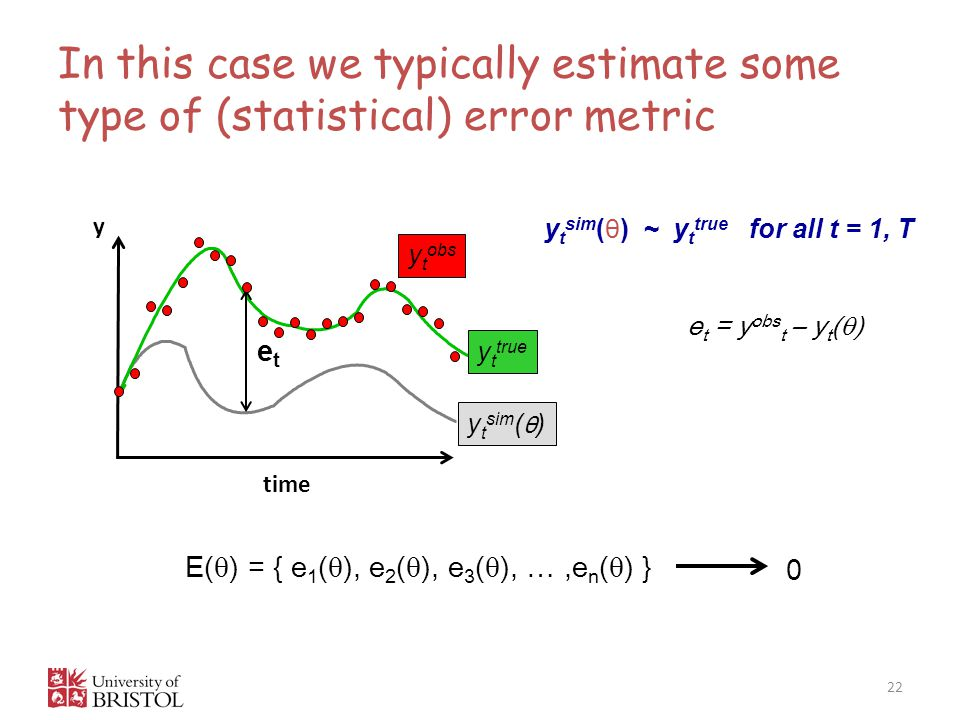 In this case we typically estimate some type of (statistical) error metric 22 E(  ) = { e 1 (  ), e 2 (  ), e 3 (  ), …,e n (  ) } 0 y time y t sim ( θ ) y t sim ( θ ) ~ y t true for all t = 1, T y t true etet y t obs e t = y obs t – y t (  )