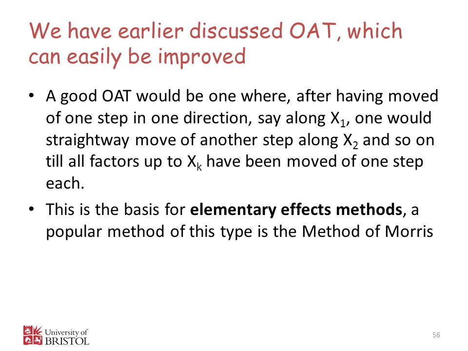 We have earlier discussed OAT, which can easily be improved 56 A good OAT would be one where, after having moved of one step in one direction, say along X 1, one would straightway move of another step along X 2 and so on till all factors up to X k have been moved of one step each.