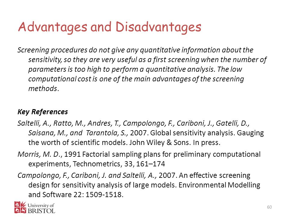 Advantages and Disadvantages 60 Screening procedures do not give any quantitative information about the sensitivity, so they are very useful as a first screening when the number of parameters is too high to perform a quantitative analysis.