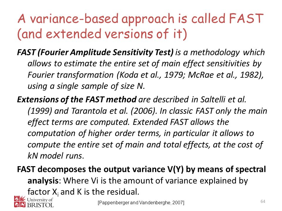 A variance-based approach is called FAST (and extended versions of it) 64 FAST (Fourier Amplitude Sensitivity Test) is a methodology which allows to estimate the entire set of main effect sensitivities by Fourier transformation (Koda et al., 1979; McRae et al., 1982), using a single sample of size N.